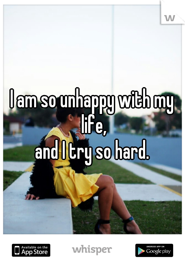 I am so unhappy with my life, and I try so hard.