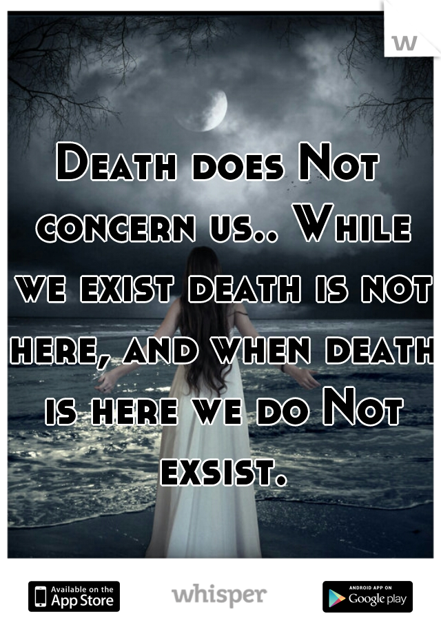 Death does Not concern us.. While we exist death is not here, and when death is here we do Not exsist.