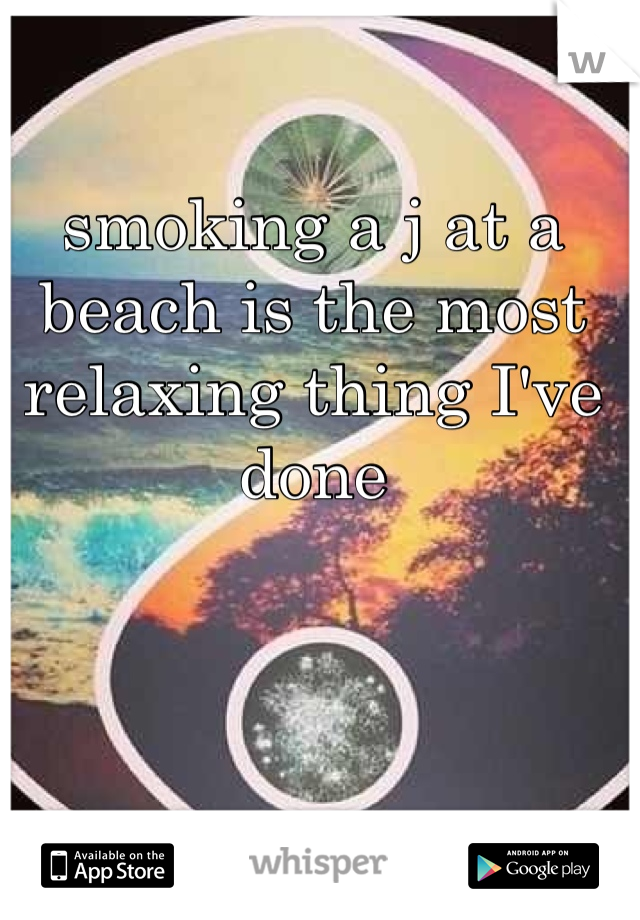 smoking a j at a beach is the most relaxing thing I've done