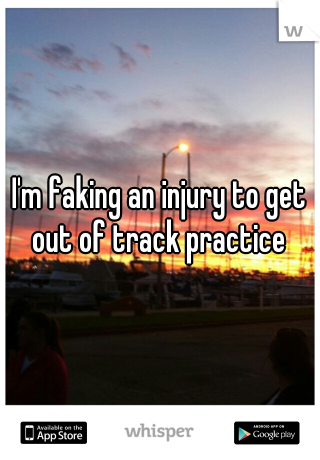I'm faking an injury to get out of track practice