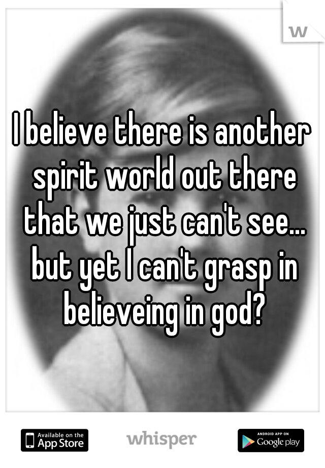 I believe there is another spirit world out there that we just can't see... but yet I can't grasp in believeing in god?