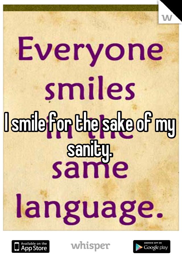 I smile for the sake of my sanity.
