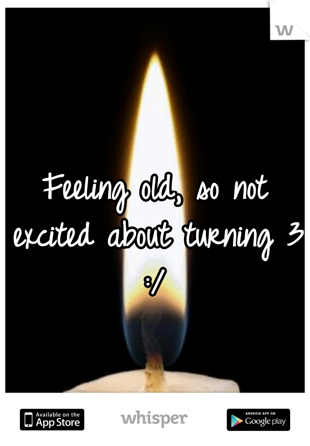 Feeling old, so not excited about turning 31 :/