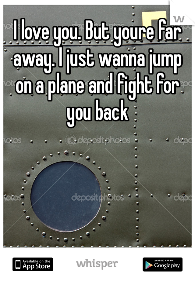 I love you. But youre far away. I just wanna jump on a plane and fight for you back