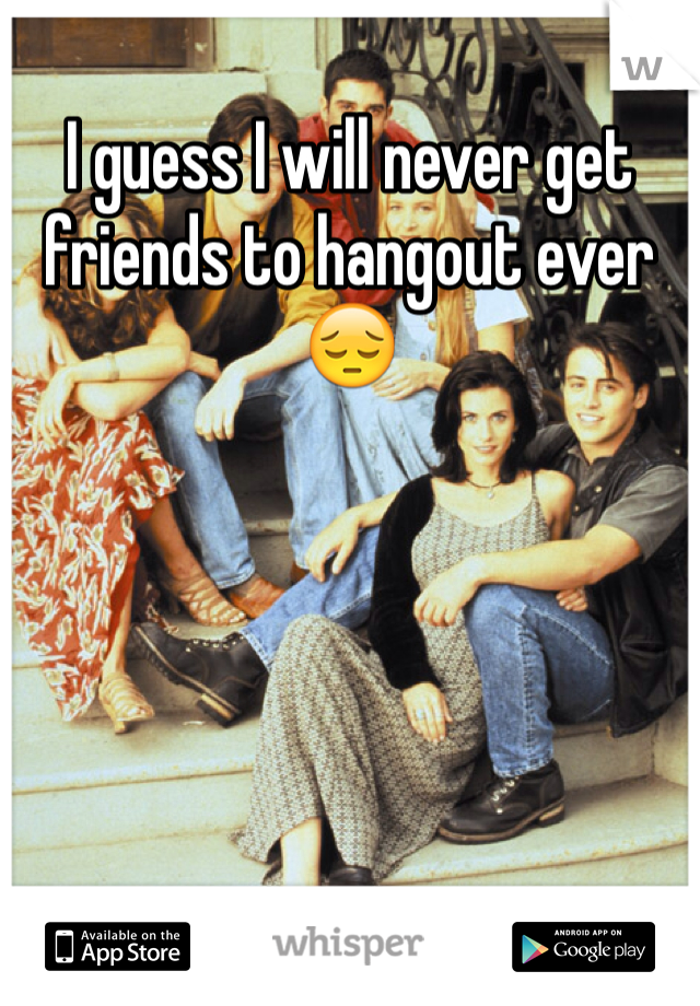 I guess I will never get friends to hangout ever 😔