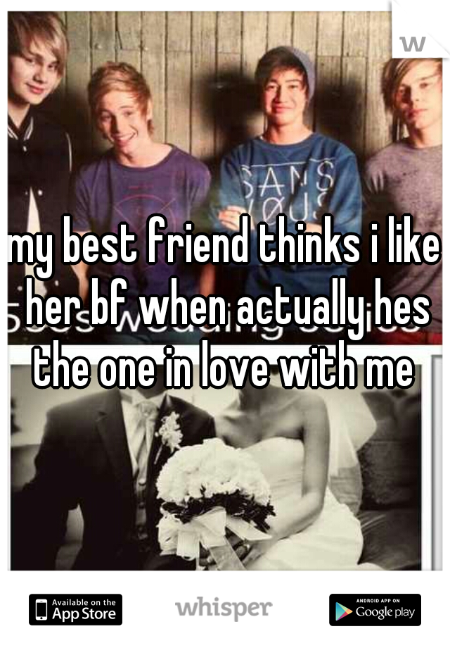 my best friend thinks i like her bf when actually hes the one in love with me