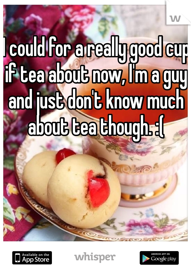 I could for a really good cup if tea about now, I'm a guy and just don't know much about tea though. :(