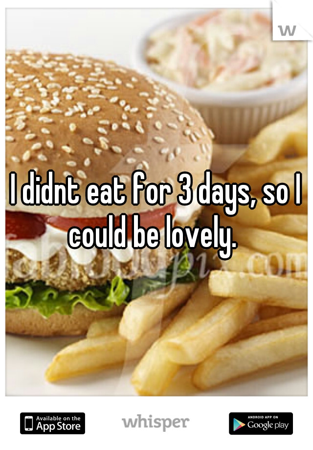 I didnt eat for 3 days, so I could be lovely.
