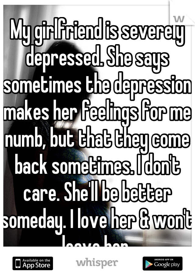 My girlfriend is severely depressed. She says sometimes the depression makes her feelings for me numb, but that they come back sometimes. I don't care. She'll be better someday. I love her & won't leave her