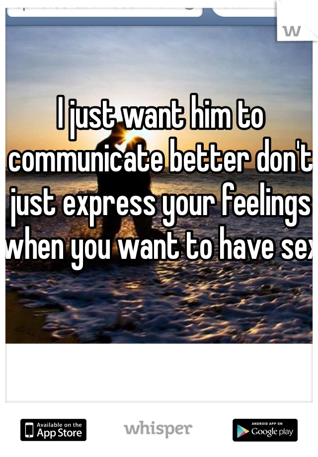 I just want him to communicate better don't just express your feelings when you want to have sex