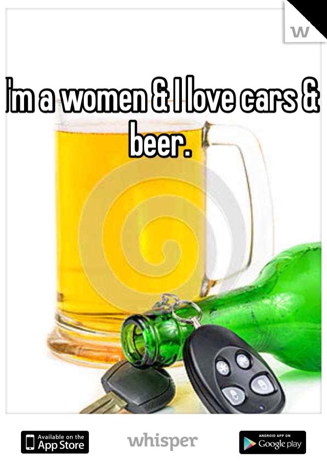 I'm a women & I love cars & beer.