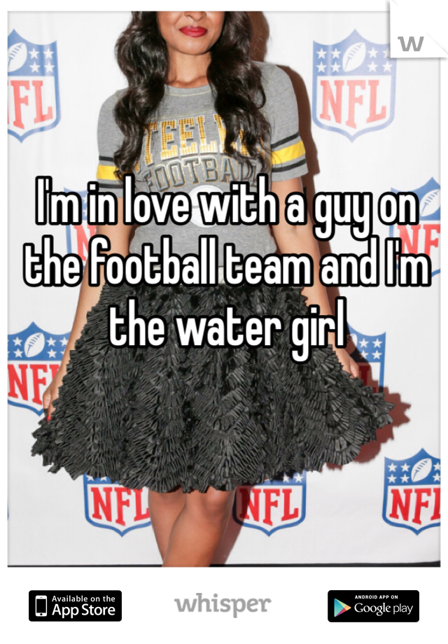 I'm in love with a guy on the football team and I'm the water girl