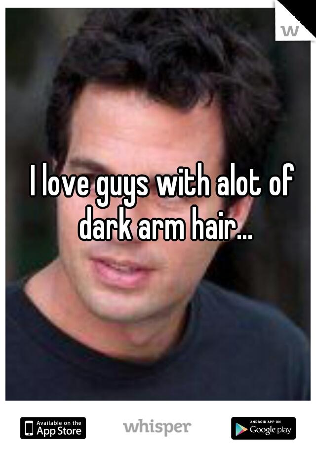 I love guys with alot of dark arm hair...