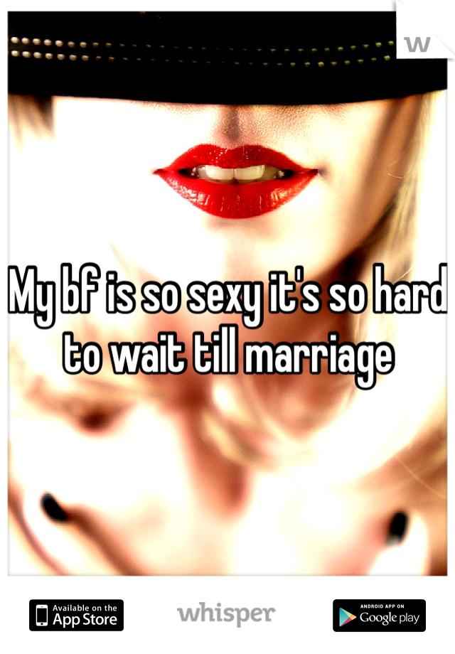 My bf is so sexy it's so hard to wait till marriage