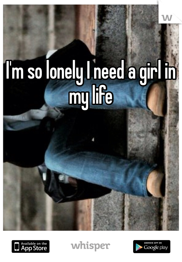 I'm so lonely I need a girl in my life
