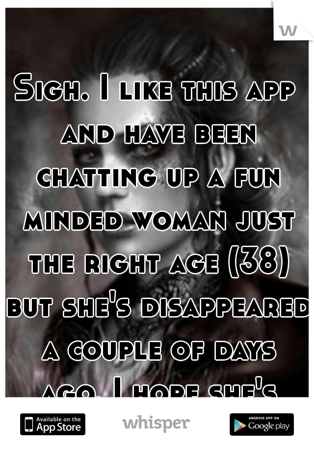 Sigh. I like this app and have been chatting up a fun minded woman just the right age (38) but she's disappeared a couple of days ago. I hope she's okay.