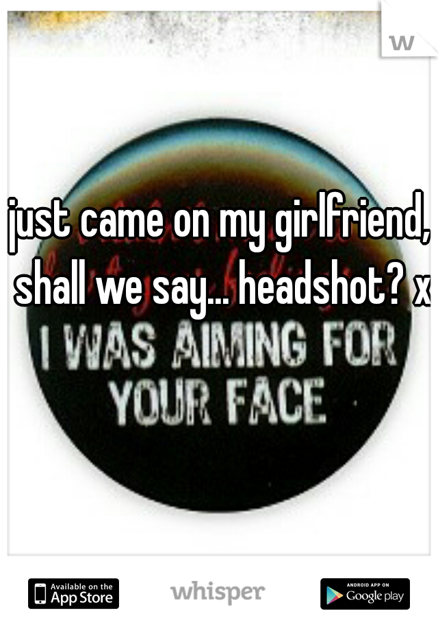 just came on my girlfriend, shall we say... headshot? xD