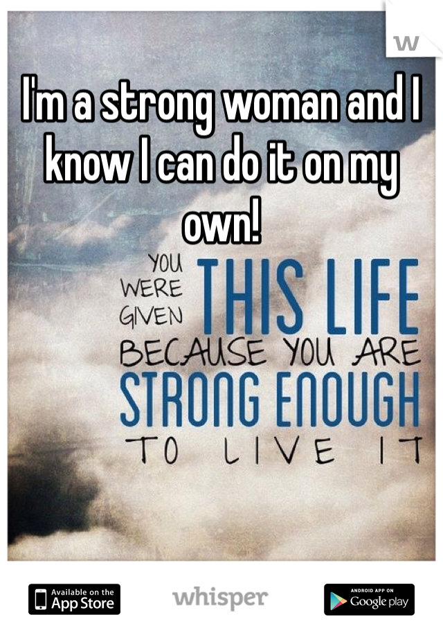 I'm a strong woman and I know I can do it on my own!