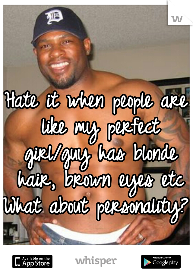 Hate it when people are like my perfect girl/guy has blonde hair, brown eyes etc   What about personality?