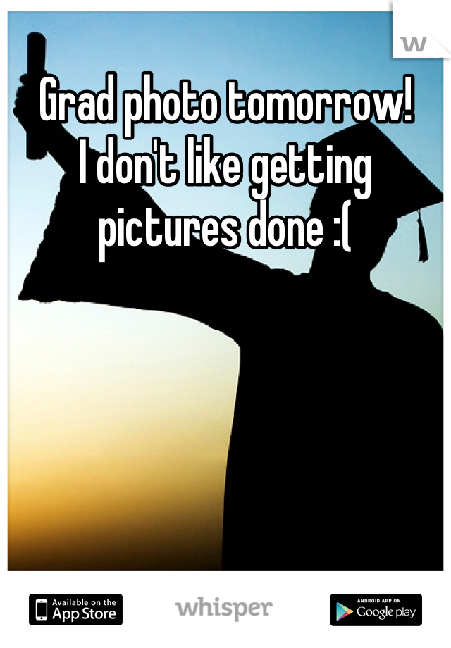 Grad photo tomorrow! I don't like getting pictures done :(