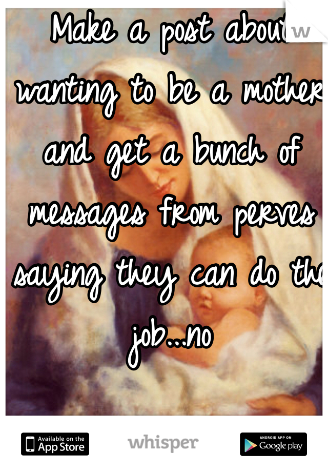 Make a post about wanting to be a mother and get a bunch of messages from perves saying they can do the job...no
