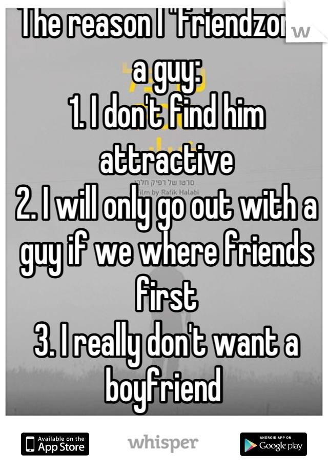 """The reason I """"friendzone"""" a guy:  1. I don't find him attractive  2. I will only go out with a guy if we where friends first  3. I really don't want a boyfriend"""