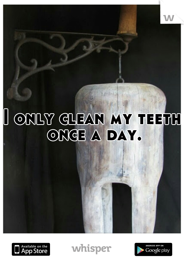 I only clean my teeth once a day.