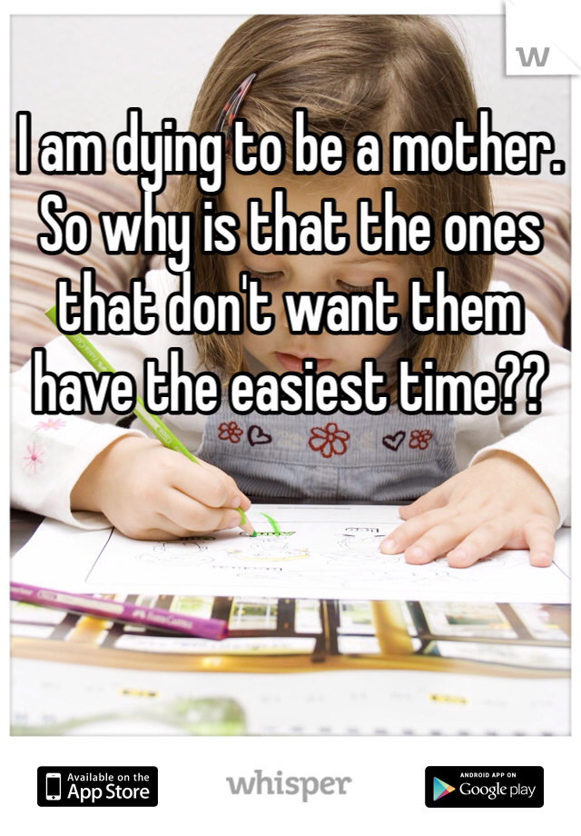 I am dying to be a mother. So why is that the ones that don't want them have the easiest time??