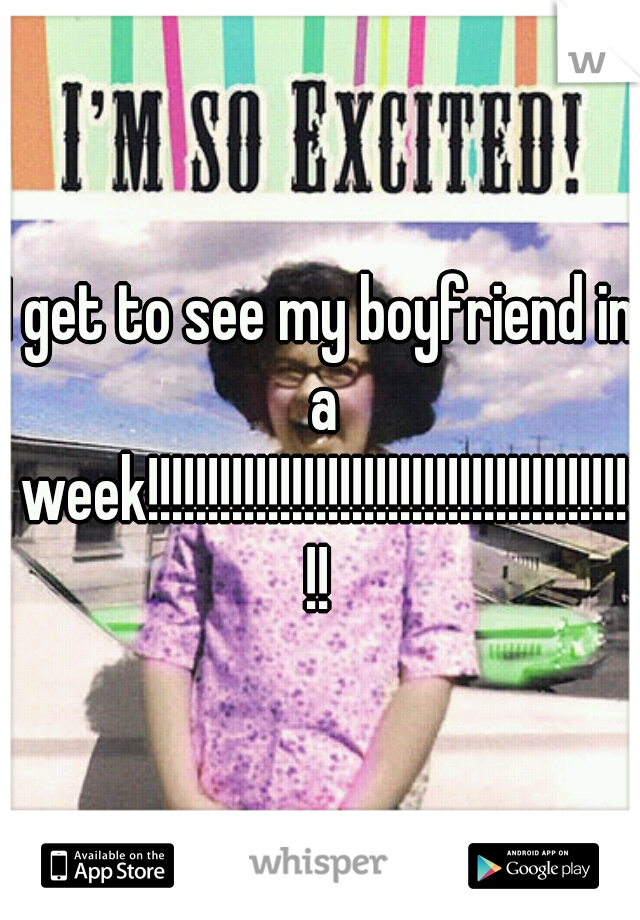 I get to see my boyfriend in a week!!!!!!!!!!!!!!!!!!!!!!!!!!!!!!!!!!!!!!!!!!