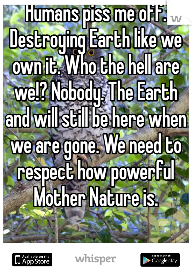 Humans piss me off. Destroying Earth like we own it. Who the hell are we!? Nobody. The Earth and will still be here when we are gone. We need to respect how powerful Mother Nature is.