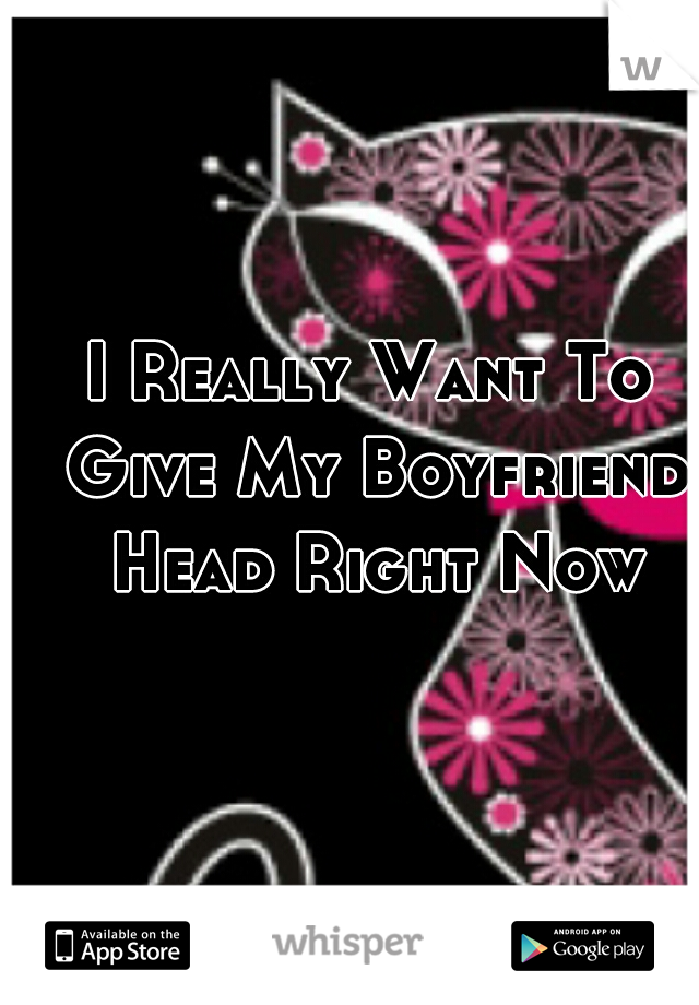 I Really Want To Give My Boyfriend Head Right Now