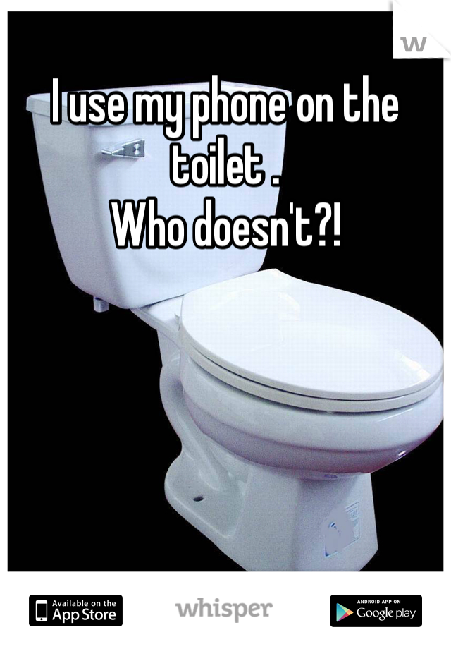 I use my phone on the toilet .  Who doesn't?!