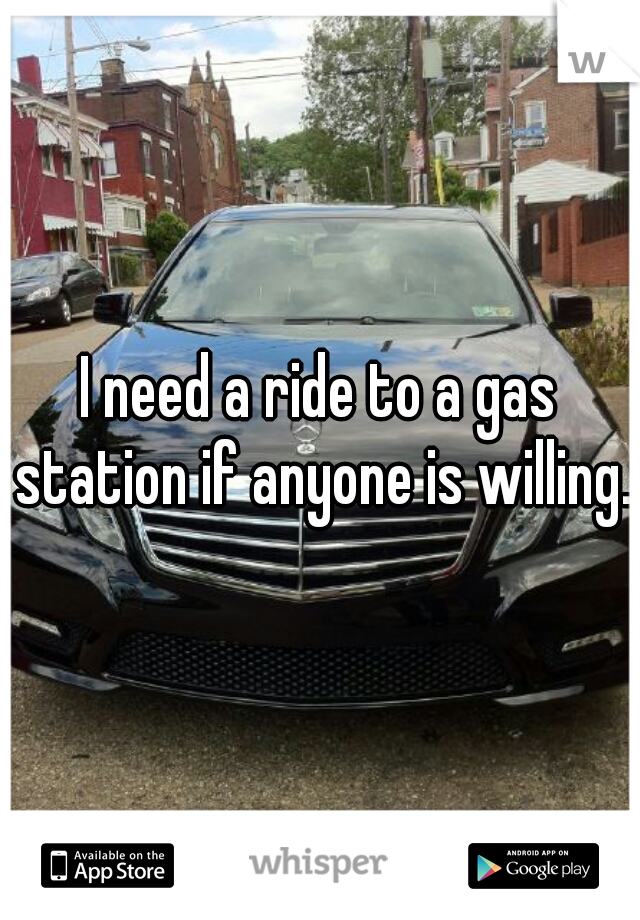 I need a ride to a gas station if anyone is willing.