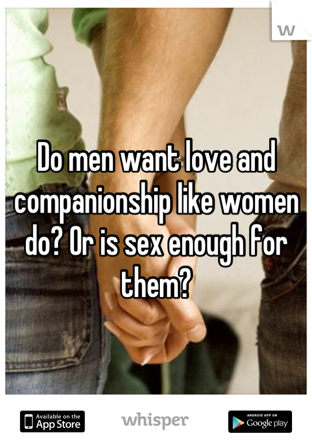 Do men want love and companionship like women do? Or is sex enough for them?