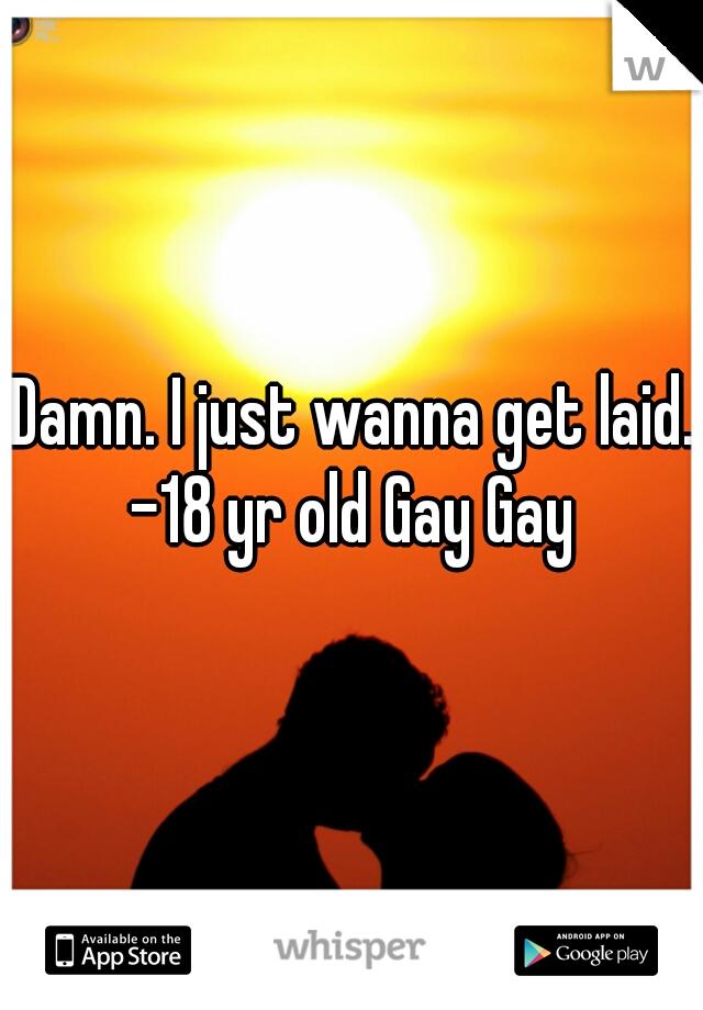 Damn. I just wanna get laid.  -18 yr old Gay Gay