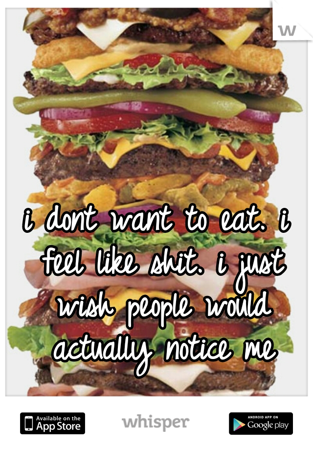 i dont want to eat. i feel like shit. i just wish people would actually notice me