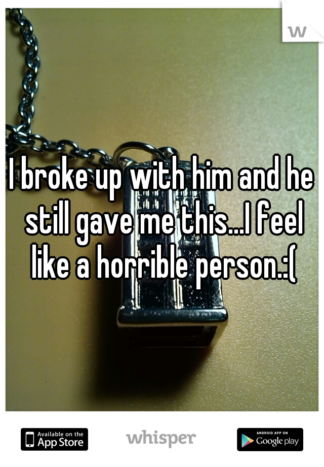 I broke up with him and he still gave me this...I feel like a horrible person.:(