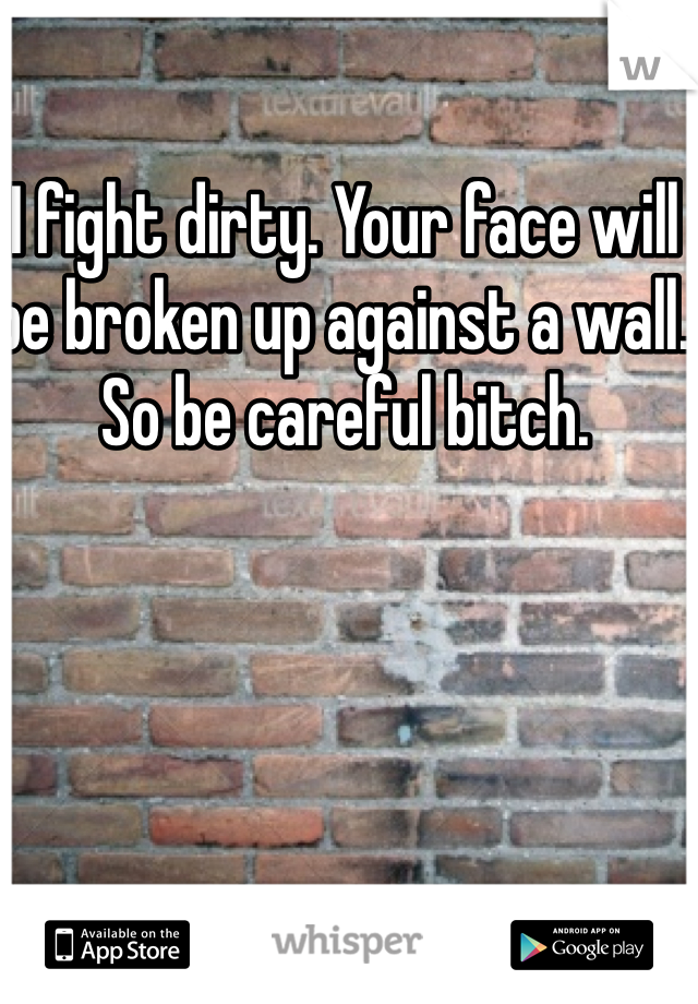I fight dirty. Your face will be broken up against a wall. So be careful bitch.