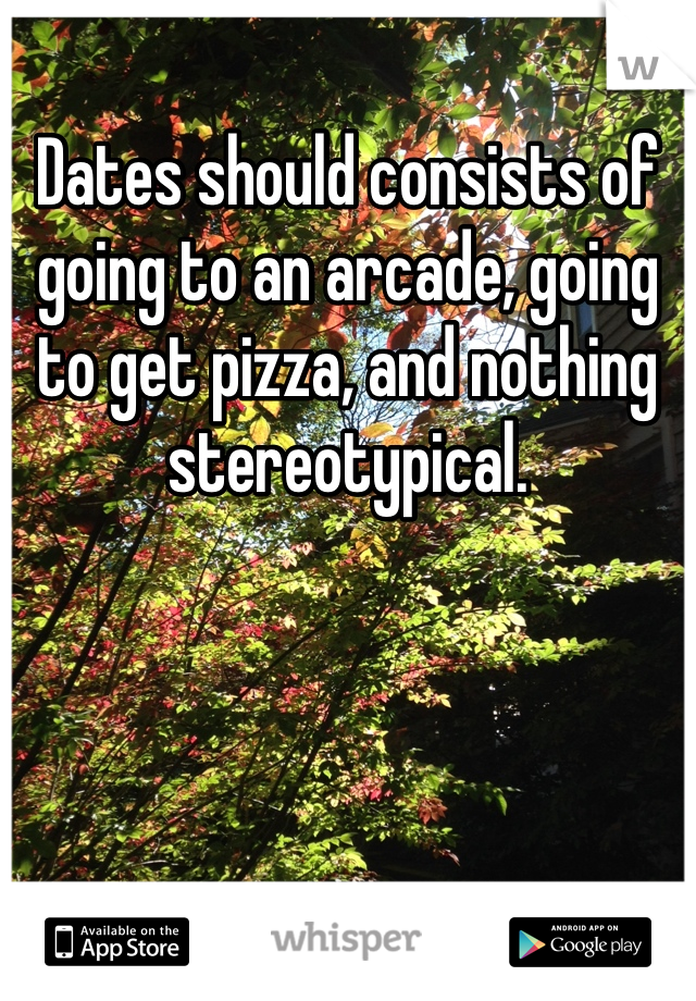 Dates should consists of going to an arcade, going to get pizza, and nothing stereotypical.