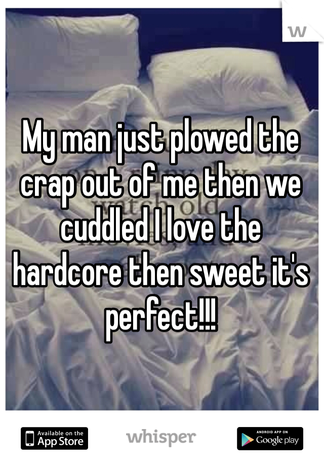 My man just plowed the crap out of me then we cuddled I love the hardcore then sweet it's perfect!!!