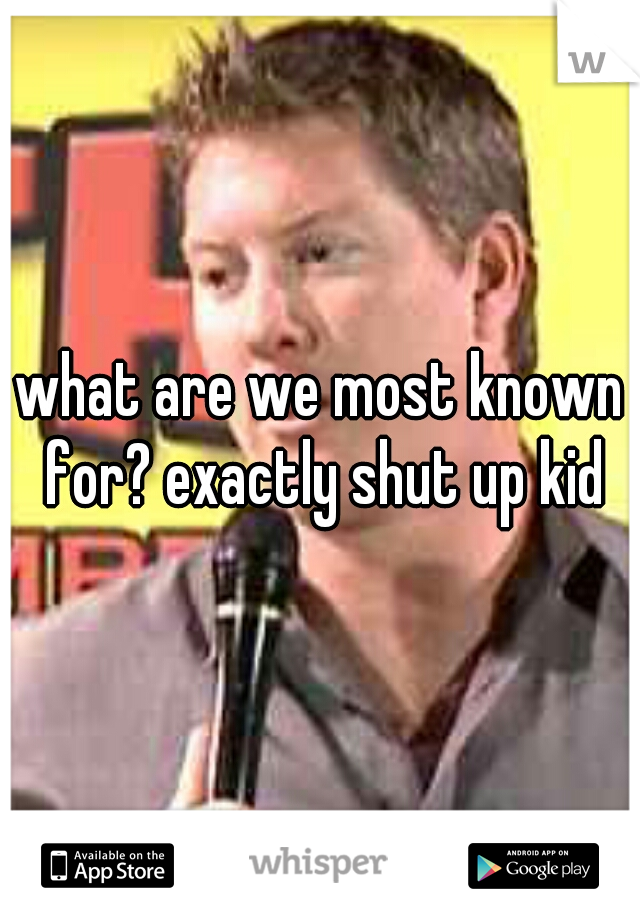 what are we most known for? exactly shut up kid