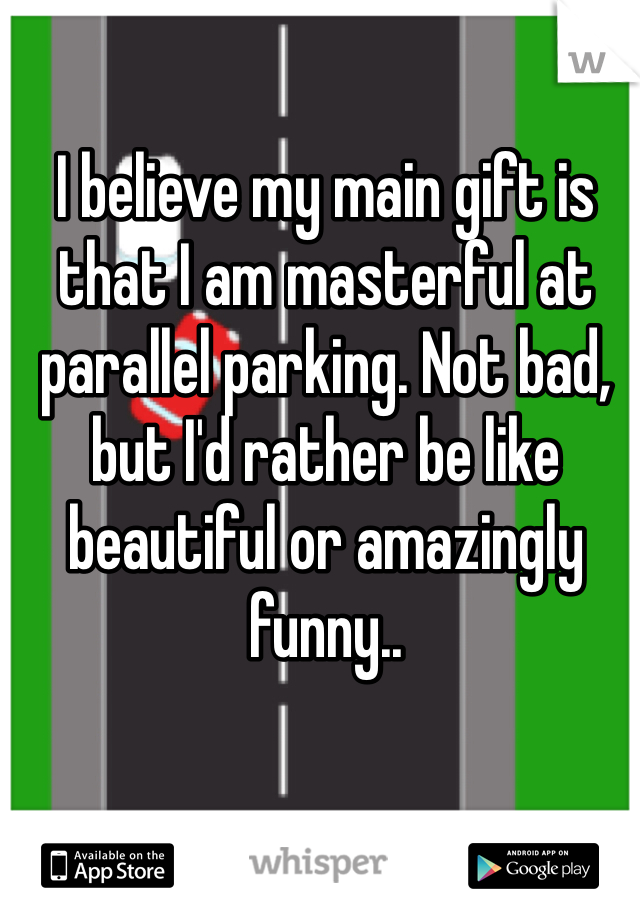 I believe my main gift is that I am masterful at parallel parking. Not bad, but I'd rather be like beautiful or amazingly funny..