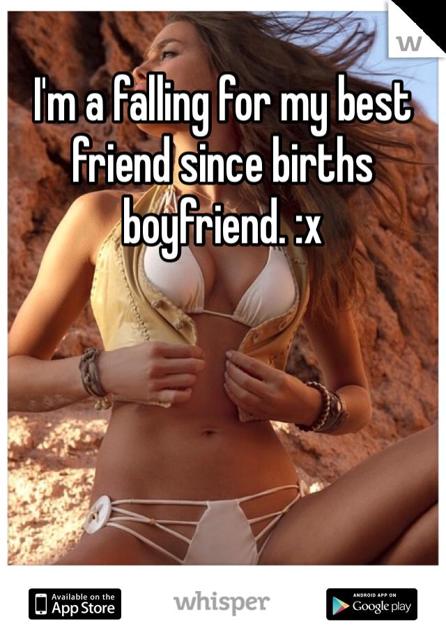 I'm a falling for my best friend since births boyfriend. :x