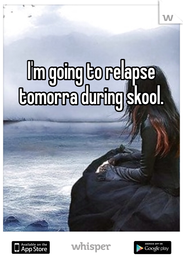 I'm going to relapse tomorra during skool.