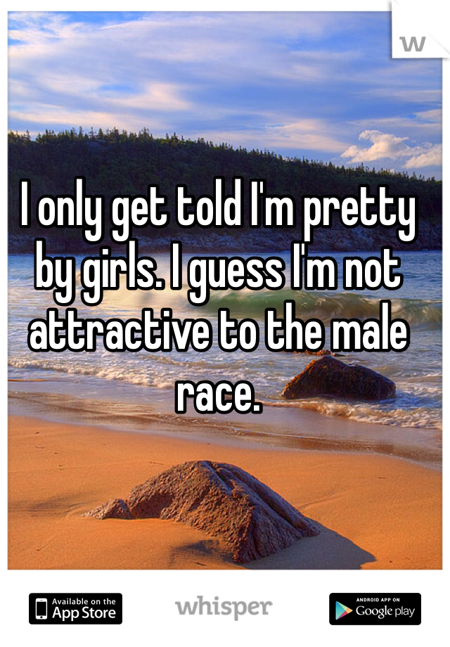 I only get told I'm pretty by girls. I guess I'm not attractive to the male race.