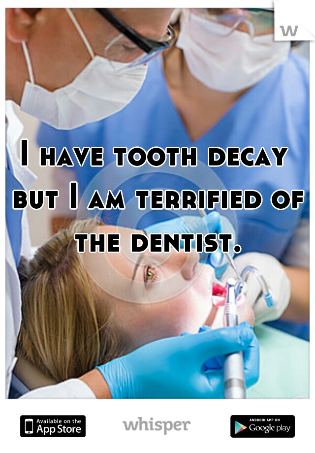 I have tooth decay but I am terrified of the dentist.
