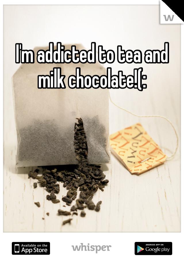 I'm addicted to tea and milk chocolate!(: