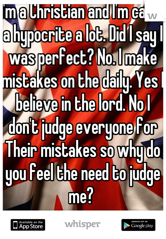 I'm a Christian and I'm called a hypocrite a lot. Did I say I was perfect? No. I make mistakes on the daily. Yes I believe in the lord. No I don't judge everyone for Their mistakes so why do you feel the need to judge me?