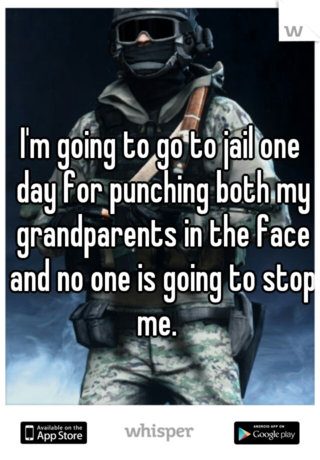 I'm going to go to jail one day for punching both my grandparents in the face and no one is going to stop me.