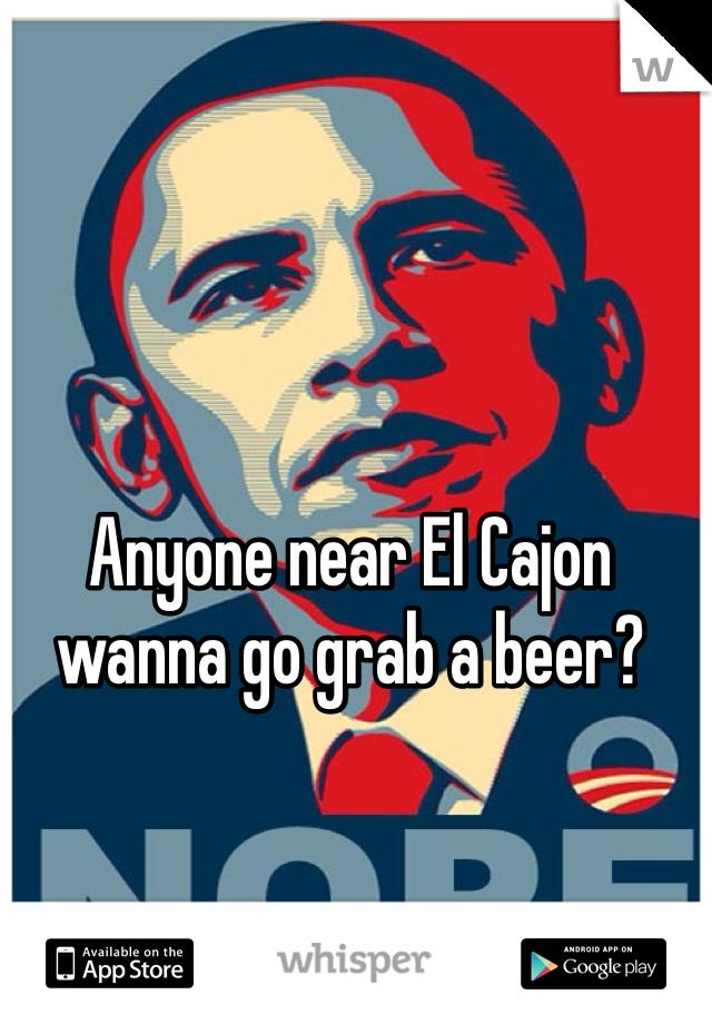 Anyone near El Cajon wanna go grab a beer?